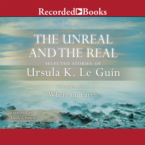 The Unreal and the Real: Selected Stories of Ursula K. Le Guin, Volume One: Where on Earth , Hörbuch, Digital, 1, 704min