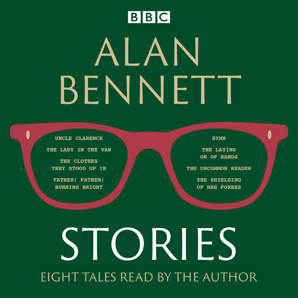 Alan Bennett: Stories: Read by Alan Bennett, Hö...