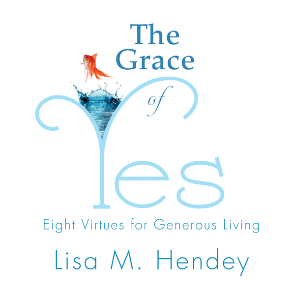 The Grace of Yes: Eight Virtues for Generous Li...