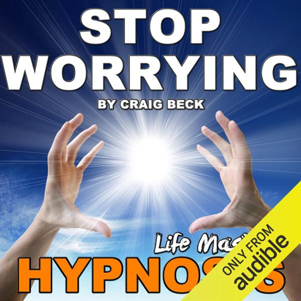 Stop Worrying: Life Mastery Hypnosis, Hörbuch, ...