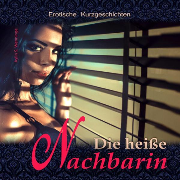 Erotische Kurzgeschichten DIE HEIßE NACHBARIN, (USK 18) Hörbuch kostenlos downloaden